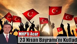 MHP'li Acar, 23 Nisan Bayramı'nı Kutladı!