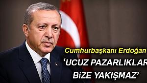 Cumhurbaşkanı Erdoğan: Ucuz pazarlıklar bize yakışmaz