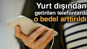 Yurt dışından getirilen telefonlarda harç bedeli artırıldı