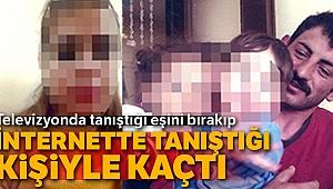 Televizyonda tanıştığı eşini bırakıp, internette tanıştığı kişiyle kaçtı