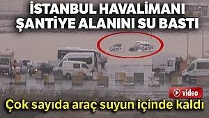 Yeni İstanbul Havalimanı şantiye alanını su bastı! Çok sayıda araç da suyun içinde kaldı