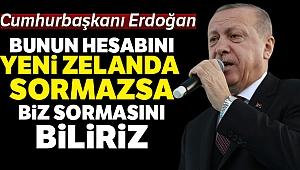 Erdoğan: 'Bunun hesabını Yeni Zelanda sormazsa biz sormasını biliriz'