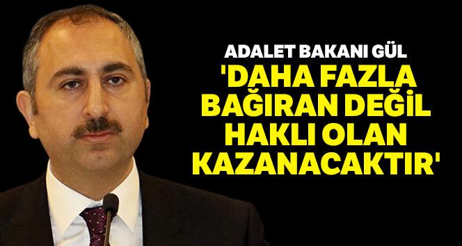 Adalet Bakanı Gül: 'Daha fazla bağıran değil haklı olan kazanacaktır'