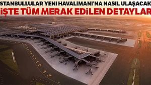İstanbul Havalimanı'na nasıl gidilir! İstanbul Havalimanı durakları ve ücretleri ne kadar