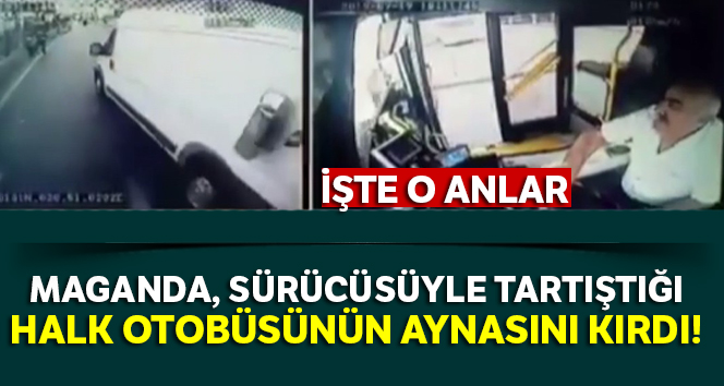 İstanbul'da maganda, sürücüsüyle tartıştığı halk otobüsünün aynasını kırdı