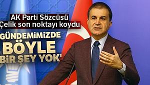 AK Parti Sözcüsü Çelik son noktayı koydu! 'Gündemimizde böyle bir şey yok'