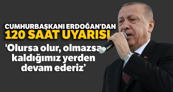 Cumhurbaşkanı Erdoğan: 'Olursa olur, olmazsa 120 saatin bittiği dakika kaldığımız yerden devam ederiz'