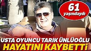 Usta oyuncu Tarık Ünlüoğlu hayatını kaybetti