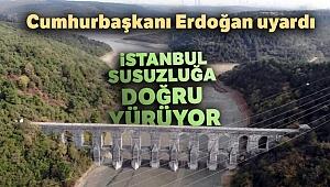 Cumhurbaşkanı Erdoğan uyardı! İstanbul susuzluğa doğru yürüyor