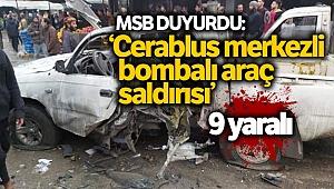 MSB: 'Cerablus merkezli bombalı araç saldırısı, 9 sivil yaralandı'