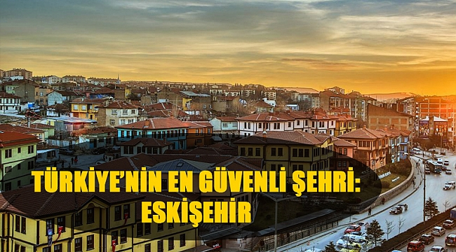 Türkiye'nin En Güvenli Şehri: Eskişehir