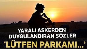 Yaralı asker: 'Lütfen parkamı yere serin, ambulansın içerisi kan olmasın'