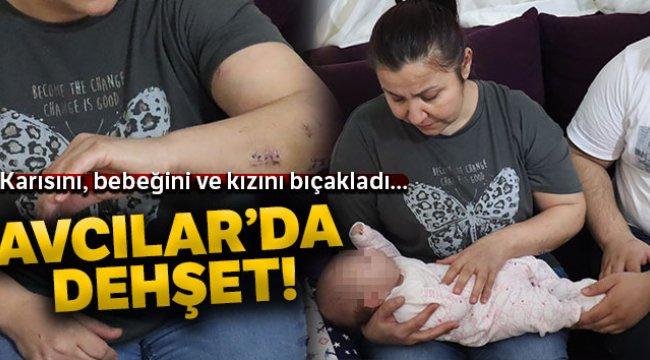 Avcılar'da dehşet; 40 günlük bebeğini, eşini ve üvey kızını bıçakladı