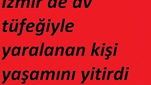 İzmir'de av tüfeğiyle yaralanan kişi yaşamını yitirdi