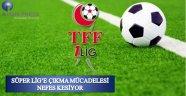 Süper Lig'e Çıkma Mücadelesi Nefes Kesiyor